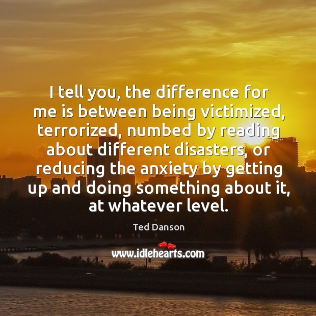 Image, I tell you, the difference for me is between being victimized, terrorized, numbed by reading