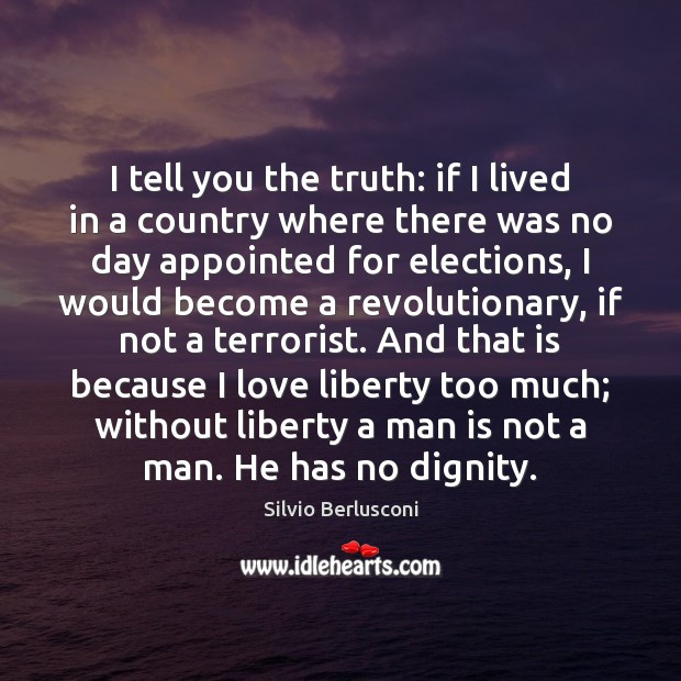 I tell you the truth: if I lived in a country where Silvio Berlusconi Picture Quote