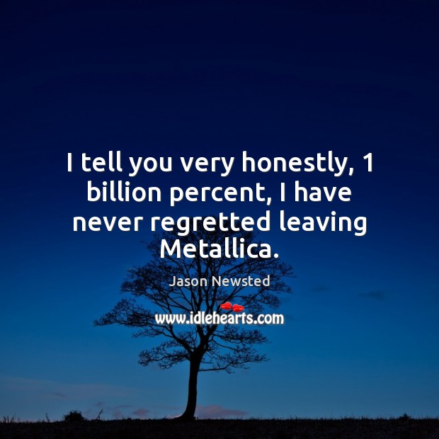 I tell you very honestly, 1 billion percent, I have never regretted leaving Metallica. Image