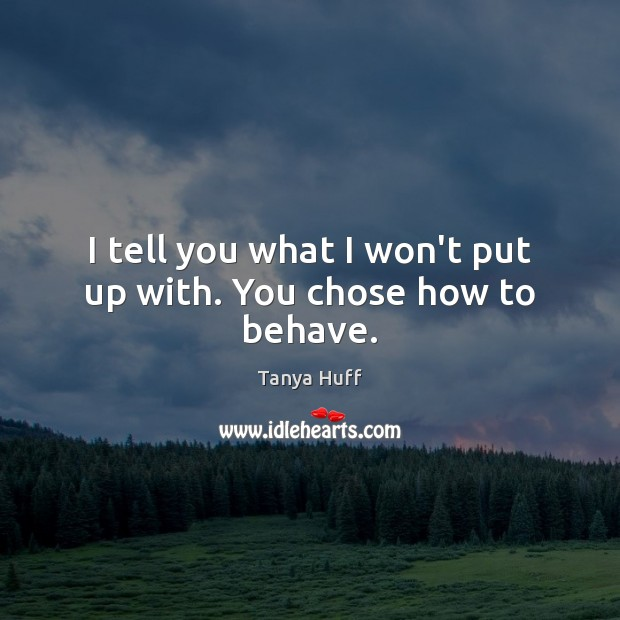 I tell you what I won't put up with. You chose how to behave. Image