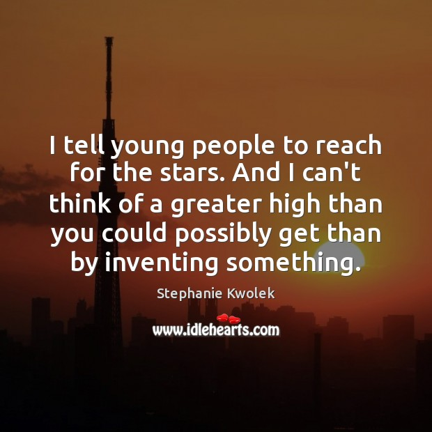I tell young people to reach for the stars. And I can't Image