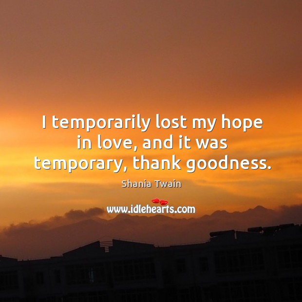 I temporarily lost my hope in love, and it was temporary, thank goodness. Image