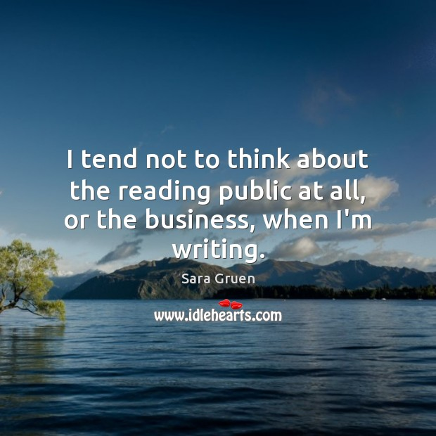 I tend not to think about the reading public at all, or the business, when I'm writing. Sara Gruen Picture Quote