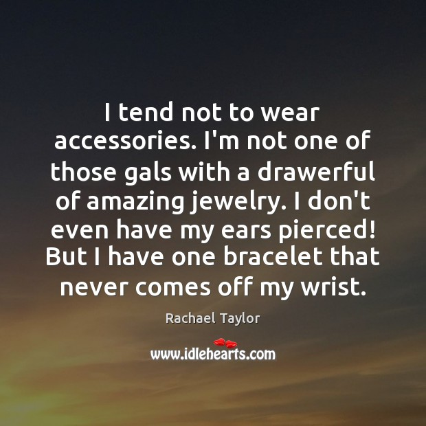 Image, I tend not to wear accessories. I'm not one of those gals