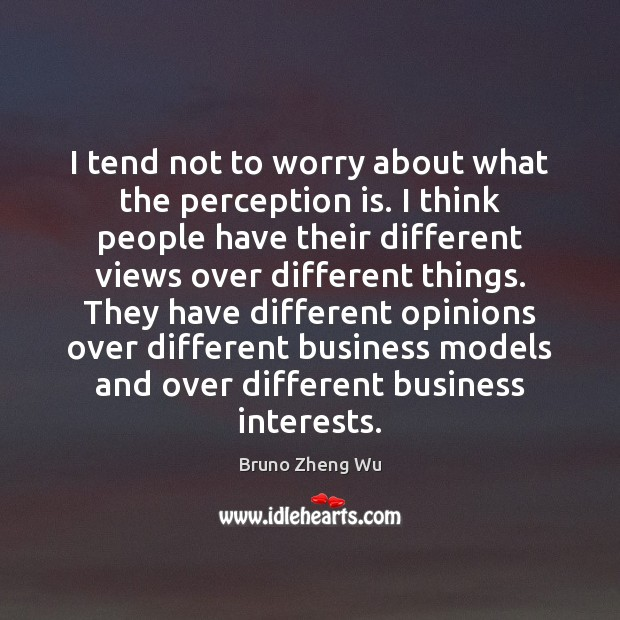 I tend not to worry about what the perception is. I think Perception Quotes Image