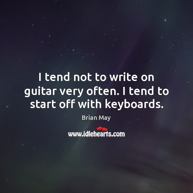 I tend not to write on guitar very often. I tend to start off with keyboards. Image