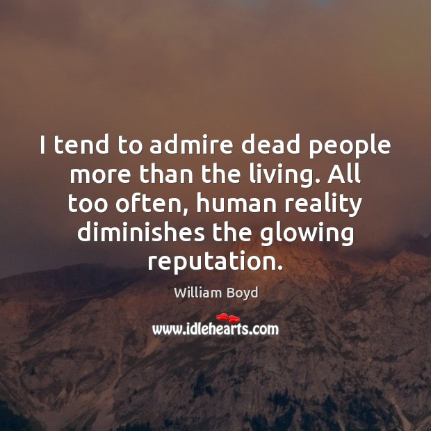 I tend to admire dead people more than the living. All too William Boyd Picture Quote