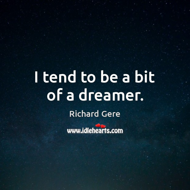 I tend to be a bit of a dreamer. Richard Gere Picture Quote