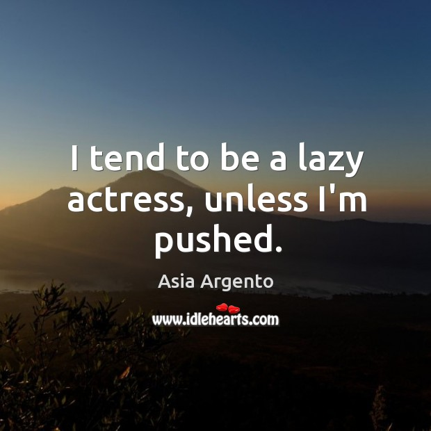 Image, I tend to be a lazy actress, unless I'm pushed.