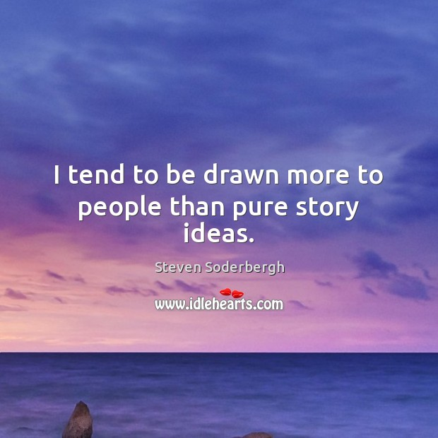 I tend to be drawn more to people than pure story ideas. Steven Soderbergh Picture Quote