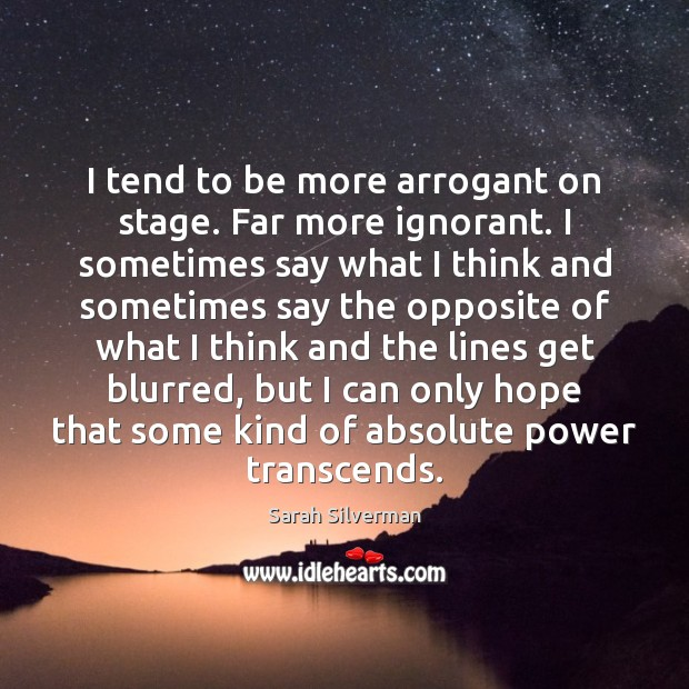 I tend to be more arrogant on stage. Far more ignorant. I Image