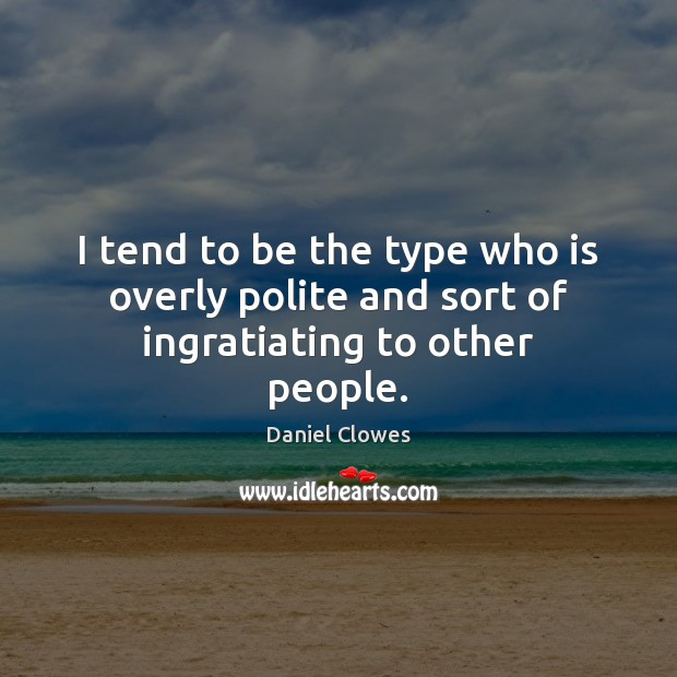 I tend to be the type who is overly polite and sort of ingratiating to other people. Image
