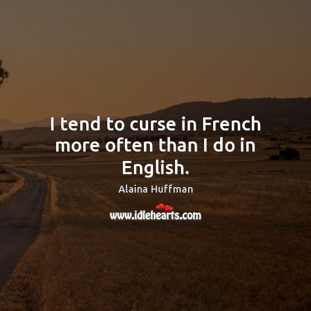 Image, I tend to curse in French more often than I do in English.