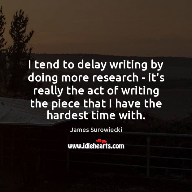 I tend to delay writing by doing more research – it's really James Surowiecki Picture Quote