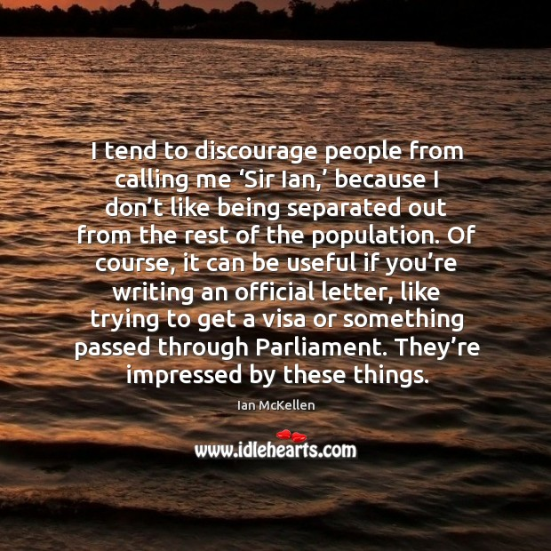 I tend to discourage people from calling me 'sir ian,' because I don't like being separated Ian McKellen Picture Quote