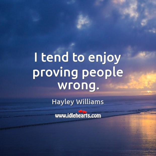 I tend to enjoy proving people wrong. Hayley Williams Picture Quote