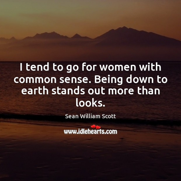 I tend to go for women with common sense. Being down to earth stands out more than looks. Sean William Scott Picture Quote