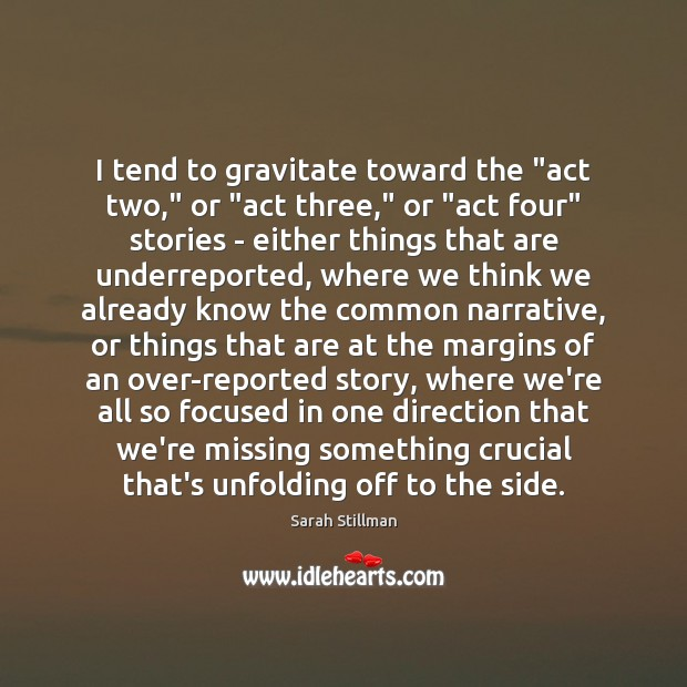 """I tend to gravitate toward the """"act two,"""" or """"act three,"""" or """" Sarah Stillman Picture Quote"""