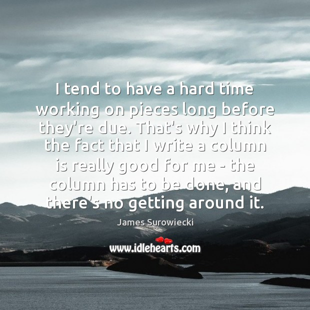 I tend to have a hard time working on pieces long before James Surowiecki Picture Quote