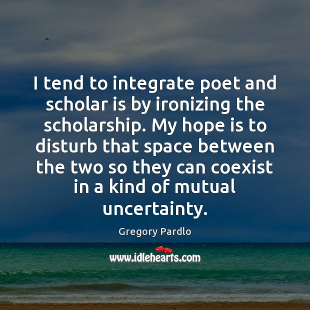 I tend to integrate poet and scholar is by ironizing the scholarship. Hope Quotes Image