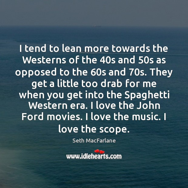 I tend to lean more towards the Westerns of the 40s and 50 Seth MacFarlane Picture Quote
