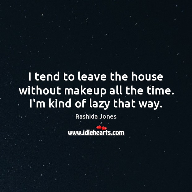 I tend to leave the house without makeup all the time. I'm kind of lazy that way. Rashida Jones Picture Quote