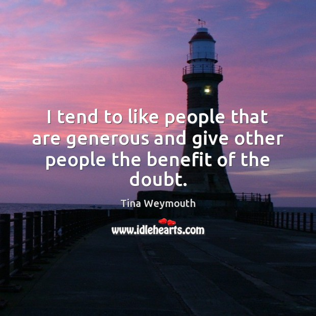 I tend to like people that are generous and give other people the benefit of the doubt. Image