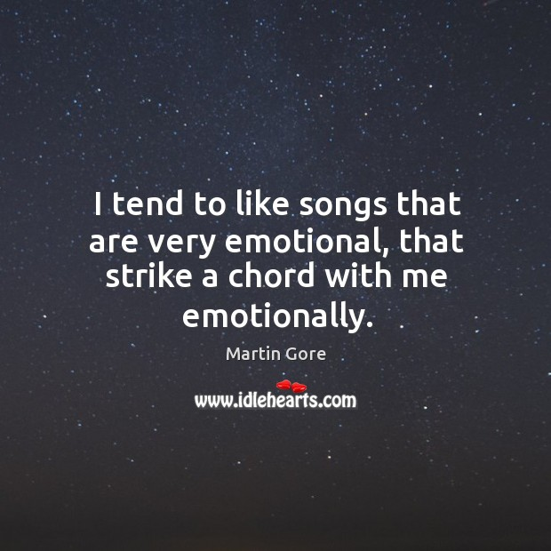 I tend to like songs that are very emotional, that strike a chord with me emotionally. Image