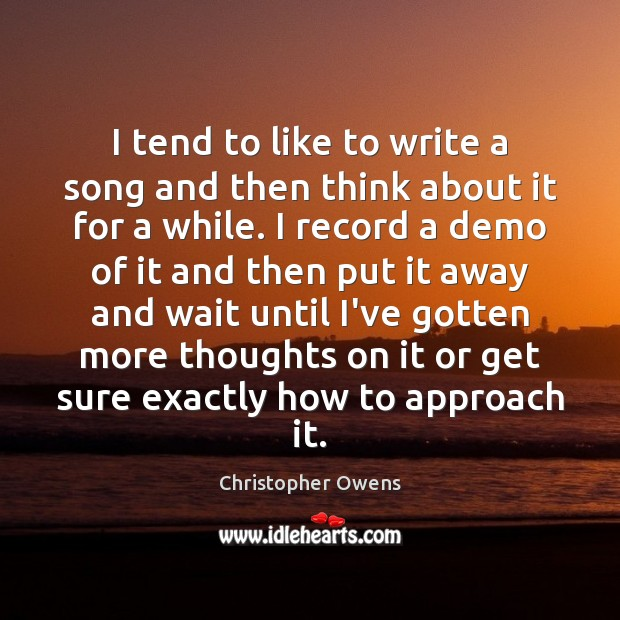 I tend to like to write a song and then think about Christopher Owens Picture Quote