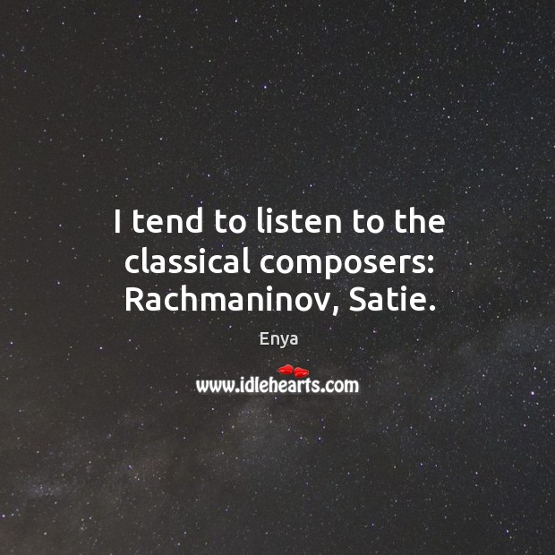 I tend to listen to the classical composers: rachmaninov, satie. Image