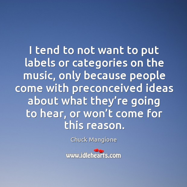 I tend to not want to put labels or categories on the music, only because people Chuck Mangione Picture Quote