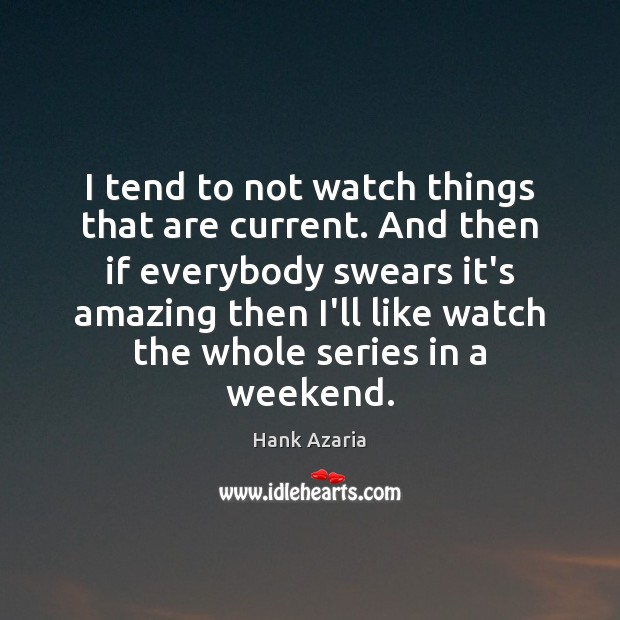 I tend to not watch things that are current. And then if Hank Azaria Picture Quote