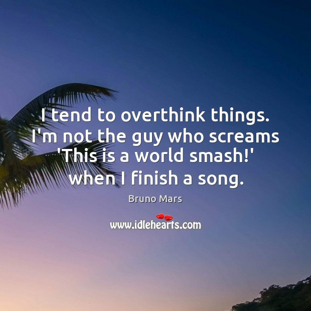I tend to overthink things. I'm not the guy who screams 'This Bruno Mars Picture Quote