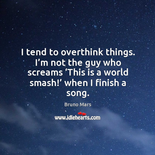 I tend to overthink things. I'm not the guy who screams 'this is a world smash!' when I finish a song. Bruno Mars Picture Quote