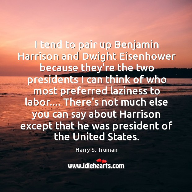 I tend to pair up Benjamin Harrison and Dwight Eisenhower because they're Image
