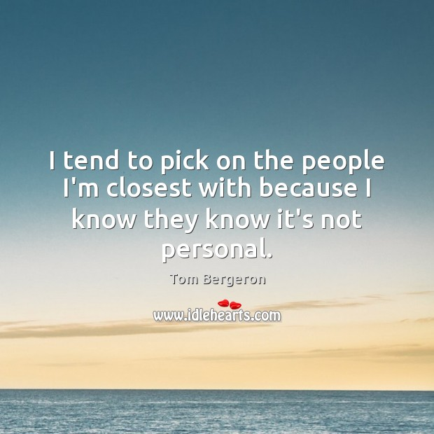 I tend to pick on the people I'm closest with because I know they know it's not personal. Image