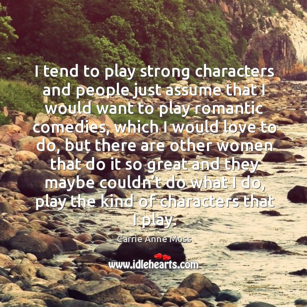 I tend to play strong characters and people just assume that I would want to play romantic comedies Image