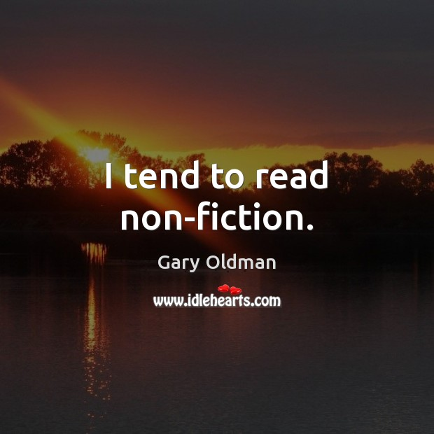 I tend to read non-fiction. Gary Oldman Picture Quote