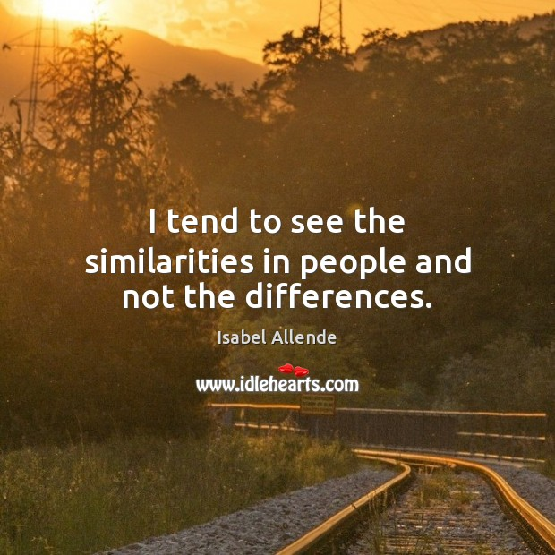 I tend to see the similarities in people and not the differences. Image