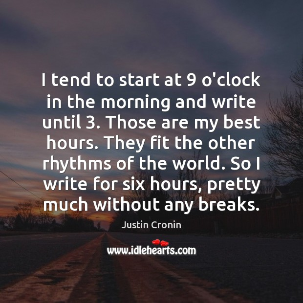 I tend to start at 9 o'clock in the morning and write until 3. Image
