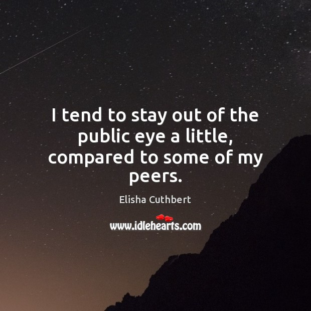 I tend to stay out of the public eye a little, compared to some of my peers. Elisha Cuthbert Picture Quote