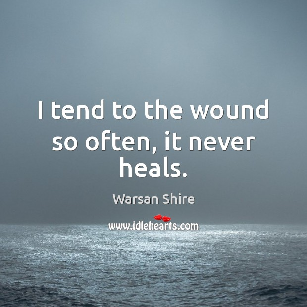 I tend to the wound so often, it never heals. Image
