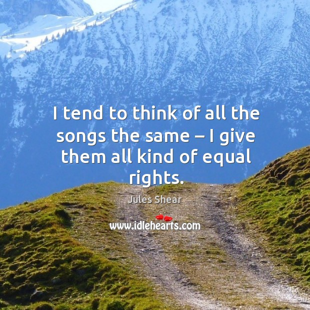 I tend to think of all the songs the same – I give them all kind of equal rights. Image