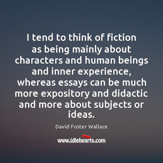 I tend to think of fiction as being mainly about characters and David Foster Wallace Picture Quote