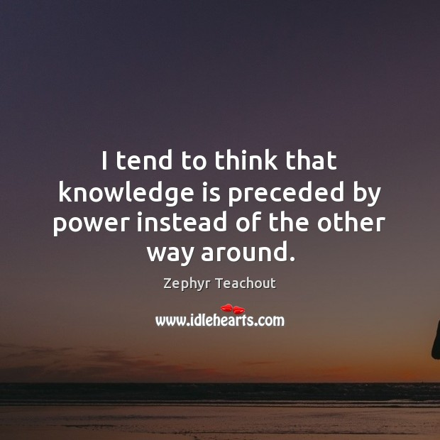 I tend to think that knowledge is preceded by power instead of the other way around. Zephyr Teachout Picture Quote