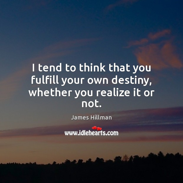 I tend to think that you fulfill your own destiny, whether you realize it or not. Image