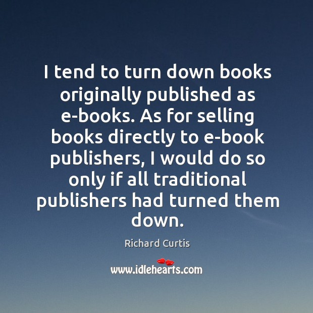 I tend to turn down books originally published as e-books. As for selling books directly to e-book publishers Richard Curtis Picture Quote