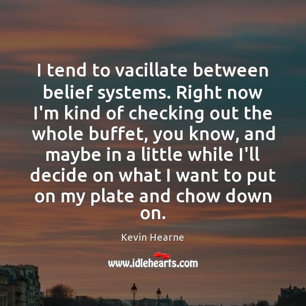 I tend to vacillate between belief systems. Right now I'm kind of Kevin Hearne Picture Quote