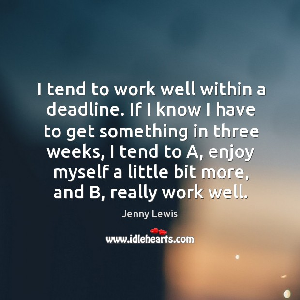 I tend to work well within a deadline. If I know I Image