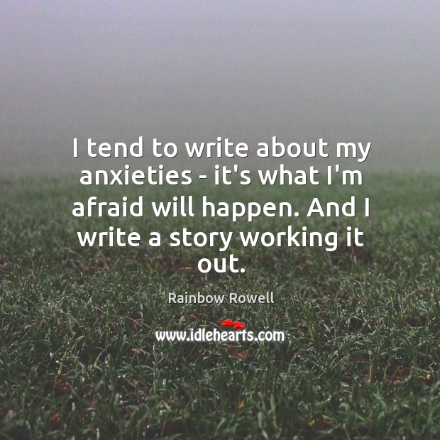 I tend to write about my anxieties – it's what I'm afraid Rainbow Rowell Picture Quote